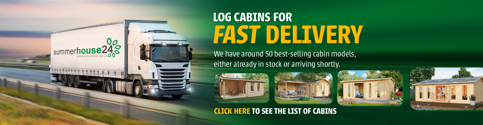 We have around 50 best-selling cabin models, either already in stock or arriving shortly.